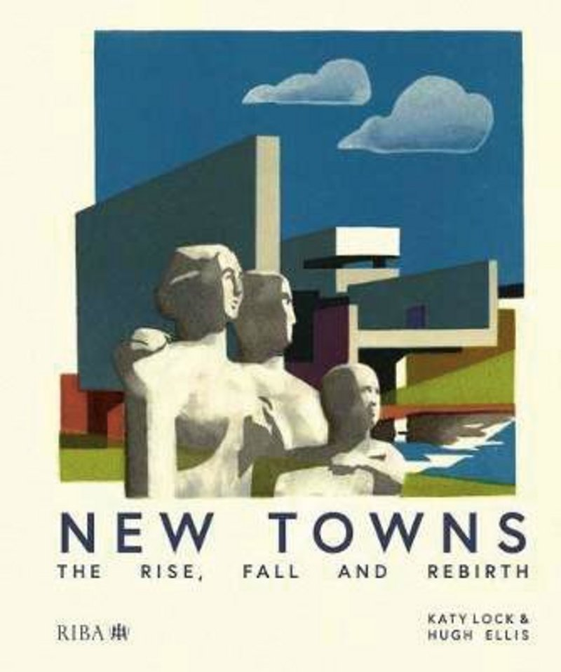 New Towns: the Rise, Fall and Rebirth by Katy Lock and Hugh Ellis, RIBA Publishing £40