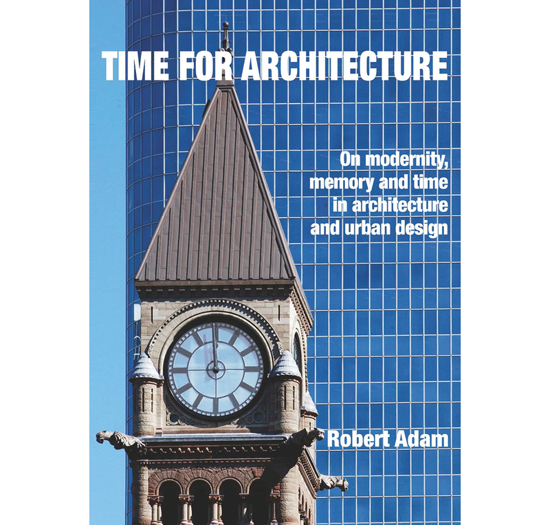 Robert Adam's latest book, Time for Architecture: On Modernity, Memory and Time in Architecture and Urban Design, is published in April.