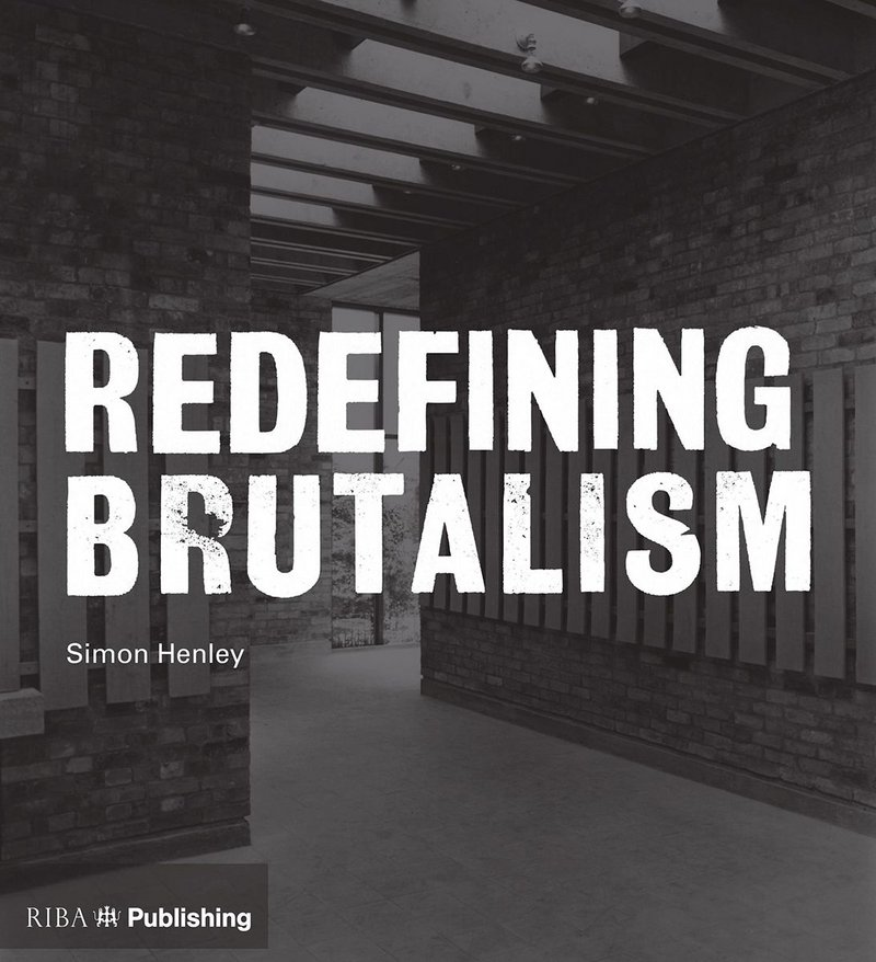 Redefining Brutalism by Simon Henley, RIBA Publishing.